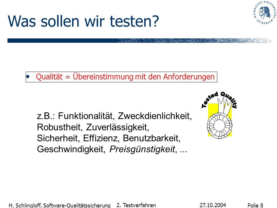 Folie 8 H. Schlingloff, Software-Qualitätssicherung 27.10.2004 2. Testverfahren Qualität = Übereinstimmung mit den Anforderungen z.B.: Funktionalität,