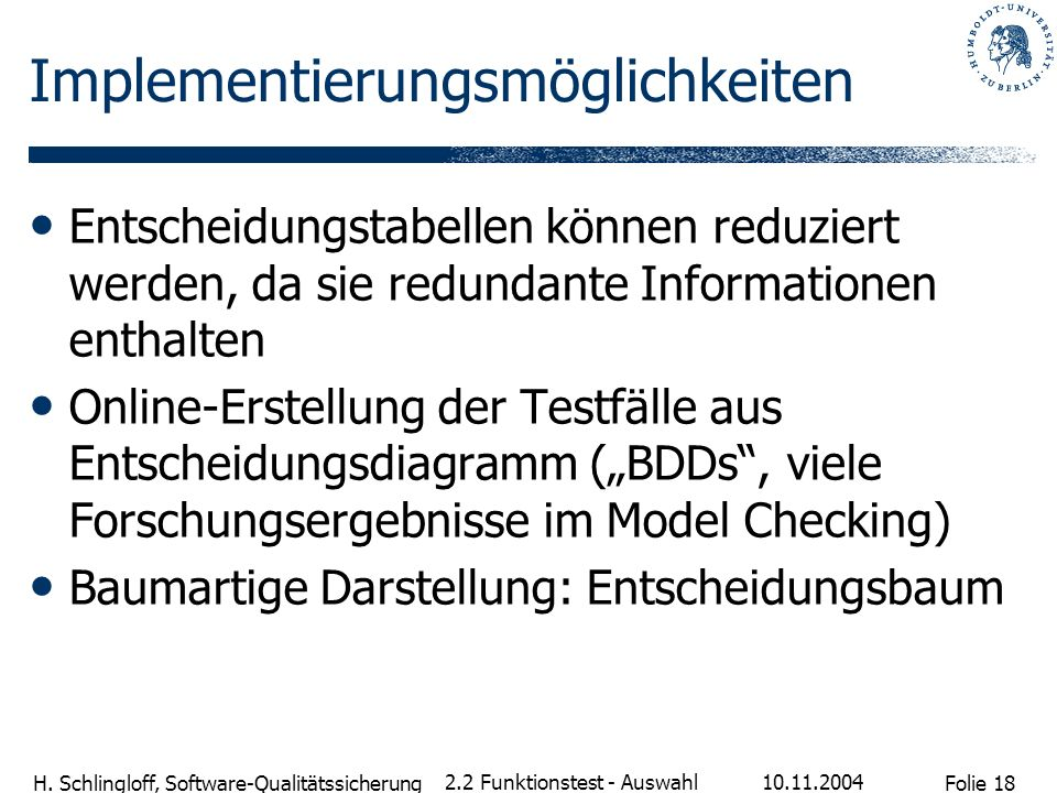 Folie 18 H. Schlingloff, Software-Qualitätssicherung 10.11.2004 2.2 Funktionstest - Auswahl Implementierungsmöglichkeiten Entscheidungstabellen können