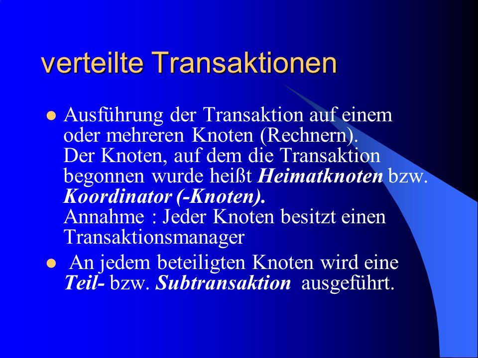 verteilte Transaktionen Ausführung der Transaktion auf einem oder mehreren Knoten (Rechnern). Der Knoten, auf dem die Transaktion begonnen wurde heißt