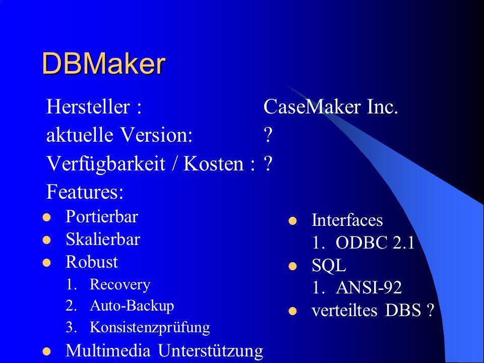 DBMaker Hersteller :CaseMaker Inc. aktuelle Version:? Verfügbarkeit / Kosten :? Features: Portierbar Skalierbar Robust 1.Recovery 2.Auto-Backup 3.Kons