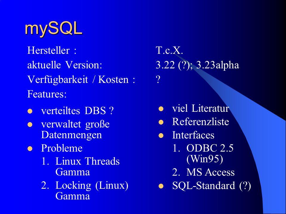 mySQL Hersteller :T.c.X. aktuelle Version:3.22 (?); 3.23alpha Verfügbarkeit / Kosten :? Features: viel Literatur Referenzliste Interfaces 1.ODBC 2.5 (