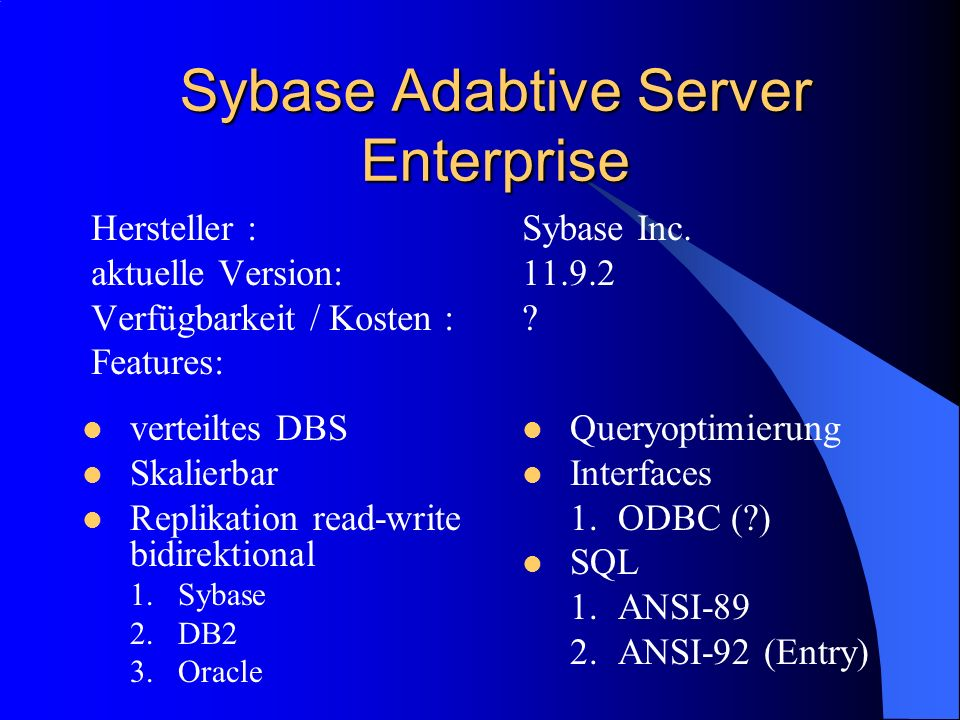 Sybase Adabtive Server Enterprise Hersteller :Sybase Inc. aktuelle Version:11.9.2 Verfügbarkeit / Kosten :? Features: verteiltes DBS Skalierbar Replik
