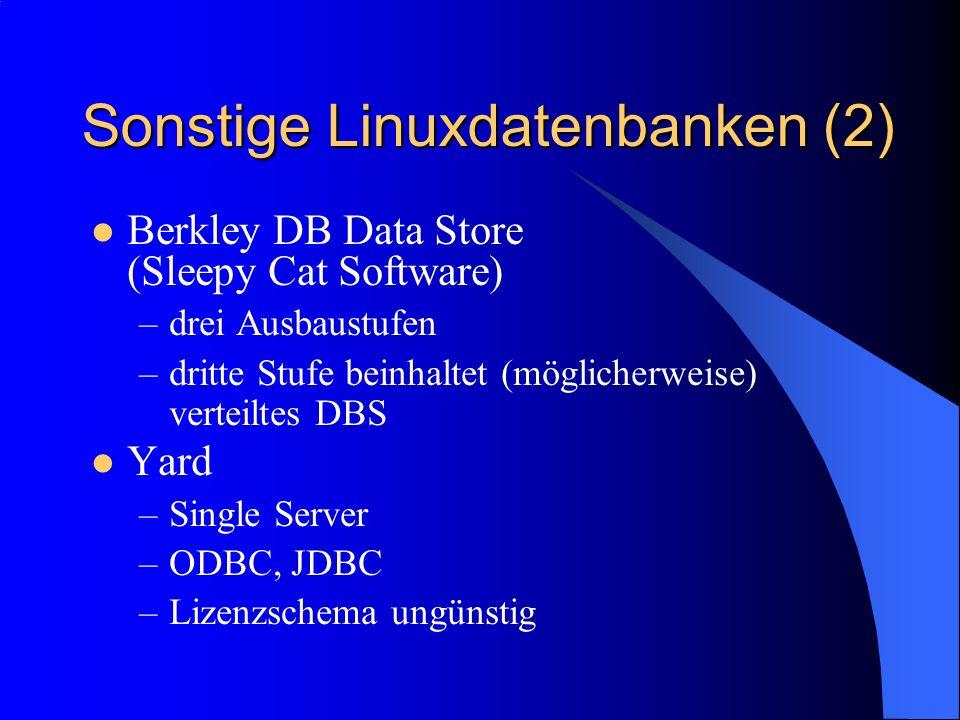 Sonstige Linuxdatenbanken (2) Berkley DB Data Store (Sleepy Cat Software) –drei Ausbaustufen –dritte Stufe beinhaltet (möglicherweise) verteiltes DBS