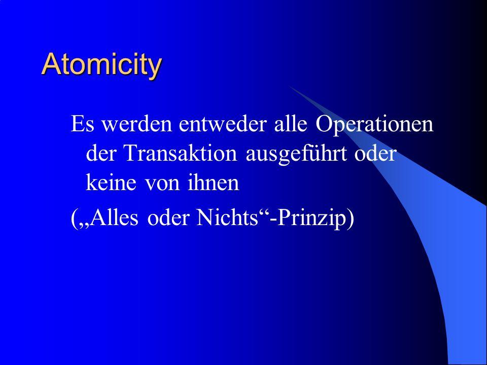 Atomicity Es werden entweder alle Operationen der Transaktion ausgeführt oder keine von ihnen (Alles oder Nichts-Prinzip)