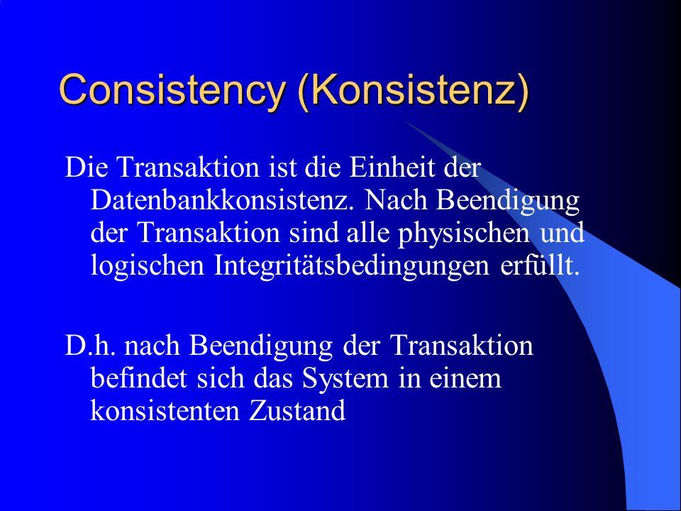 Consistency (Konsistenz) Die Transaktion ist die Einheit der Datenbankkonsistenz. Nach Beendigung der Transaktion sind alle physischen und logischen I