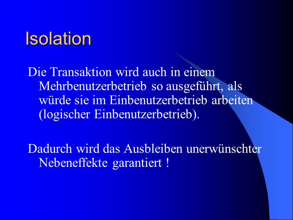Isolation Die Transaktion wird auch in einem Mehrbenutzerbetrieb so ausgeführt, als würde sie im Einbenutzerbetrieb arbeiten (logischer Einbenutzerbet