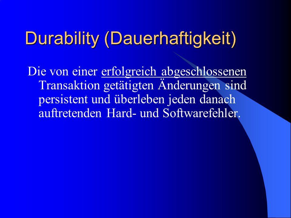 Durability (Dauerhaftigkeit) Die von einer erfolgreich abgeschlossenen Transaktion getätigten Änderungen sind persistent und überleben jeden danach au