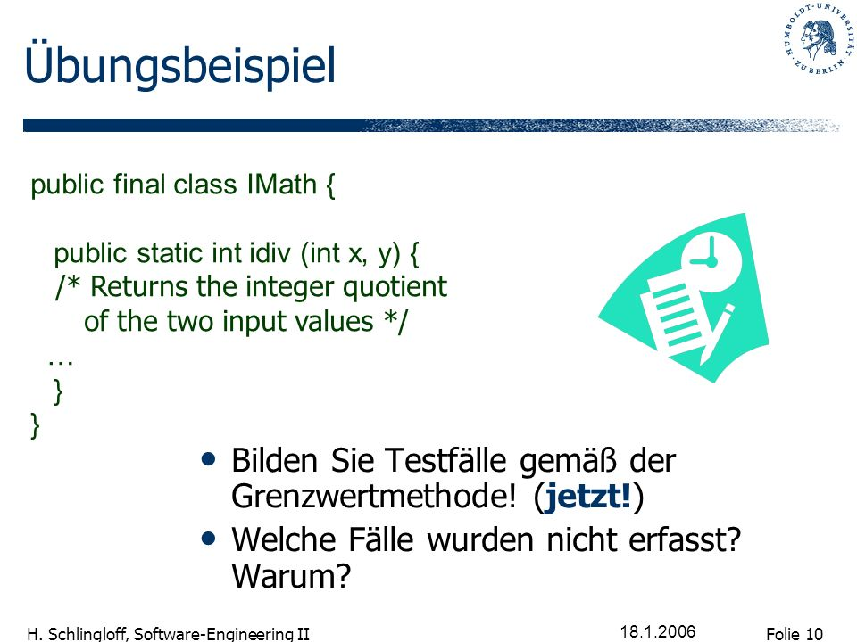 Folie 10 H. Schlingloff, Software-Engineering II 18.1.2006 Übungsbeispiel Bilden Sie Testfälle gemäß der Grenzwertmethode! (jetzt!) Welche Fälle wurde