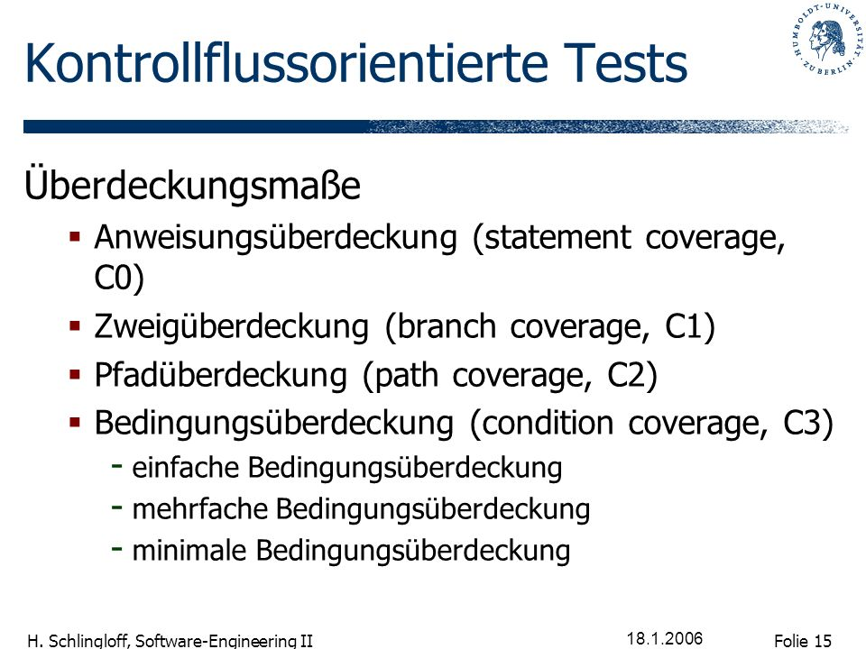 Folie 15 H. Schlingloff, Software-Engineering II 18.1.2006 Kontrollflussorientierte Tests Überdeckungsmaße Anweisungsüberdeckung (statement coverage,