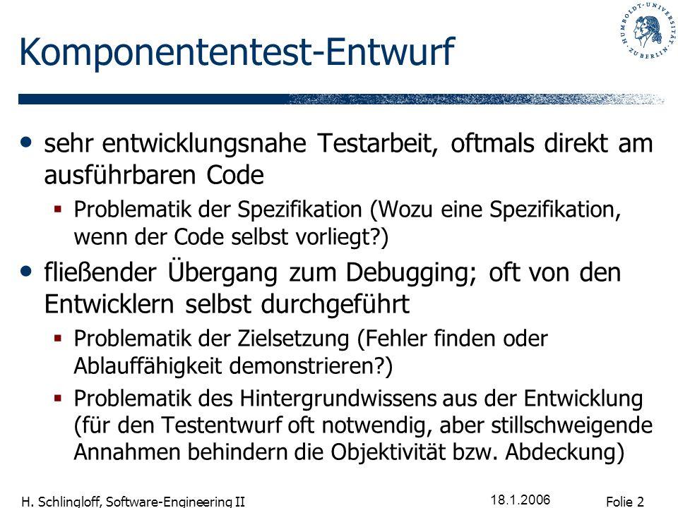 Folie 2 H. Schlingloff, Software-Engineering II 18.1.2006 Komponententest-Entwurf sehr entwicklungsnahe Testarbeit, oftmals direkt am ausführbaren Cod