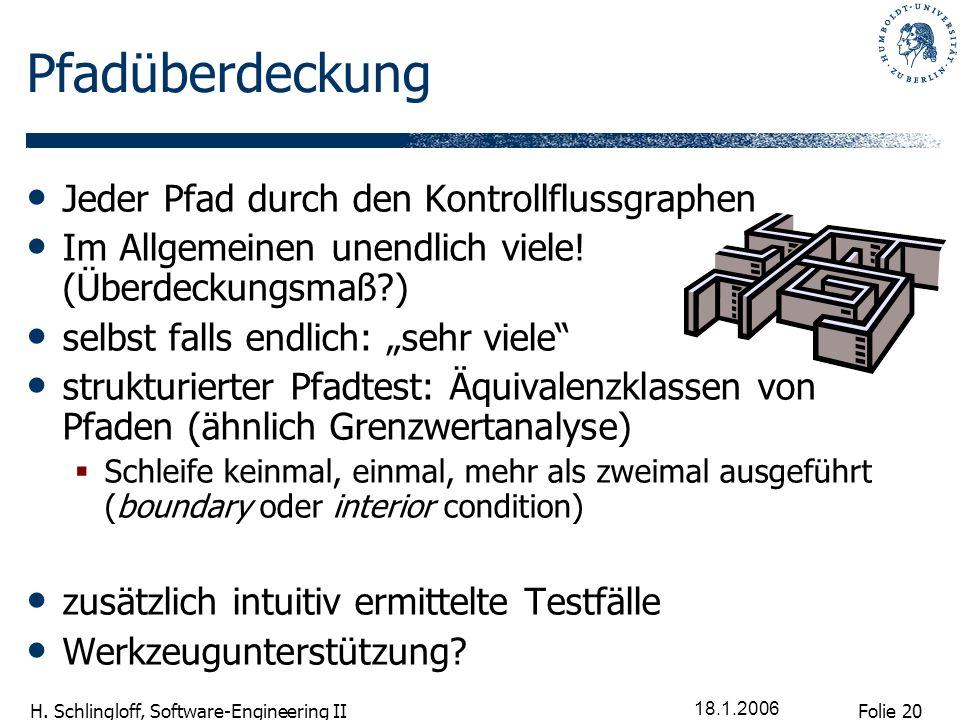 Folie 20 H. Schlingloff, Software-Engineering II 18.1.2006 Pfadüberdeckung Jeder Pfad durch den Kontrollflussgraphen Im Allgemeinen unendlich viele! (