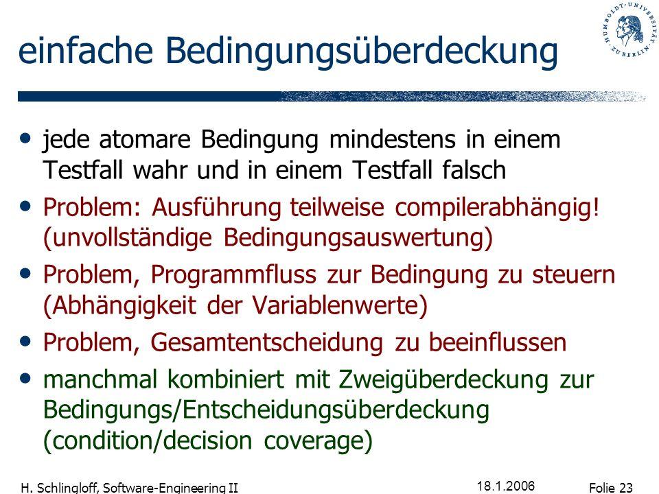 Folie 23 H. Schlingloff, Software-Engineering II 18.1.2006 einfache Bedingungsüberdeckung jede atomare Bedingung mindestens in einem Testfall wahr und