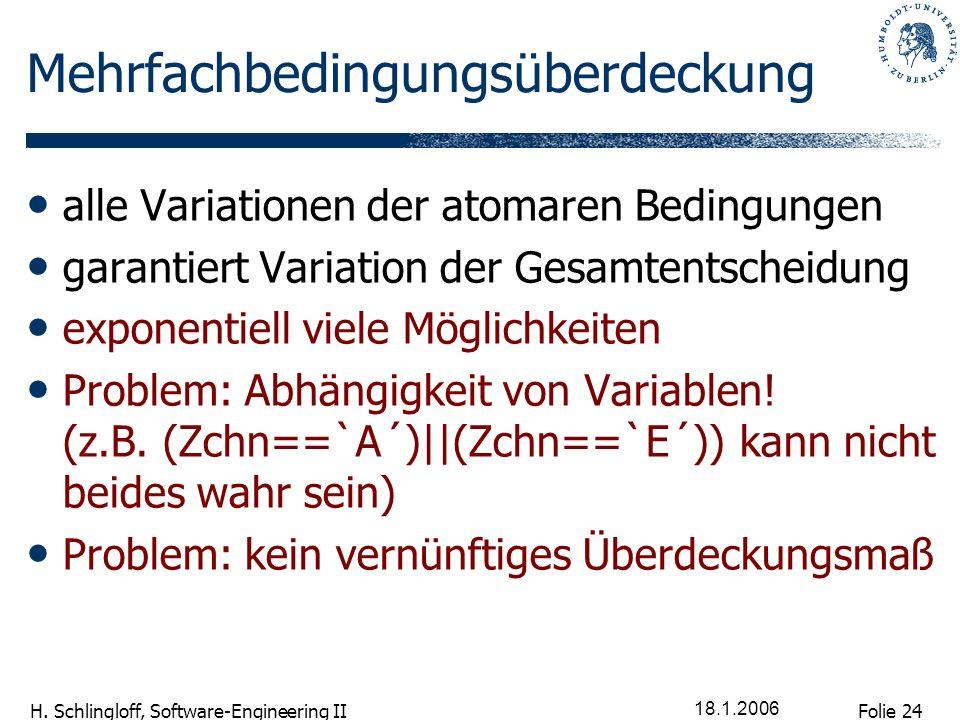 Folie 24 H. Schlingloff, Software-Engineering II 18.1.2006 Mehrfachbedingungsüberdeckung alle Variationen der atomaren Bedingungen garantiert Variatio