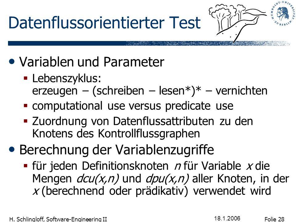 Folie 28 H. Schlingloff, Software-Engineering II 18.1.2006 Datenflussorientierter Test Variablen und Parameter Lebenszyklus: erzeugen – (schreiben – l