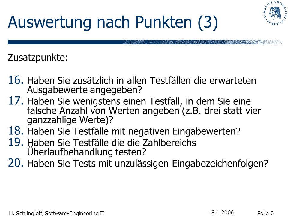 Folie 6 H. Schlingloff, Software-Engineering II 18.1.2006 Auswertung nach Punkten (3) Zusatzpunkte: 16. Haben Sie zusätzlich in allen Testfällen die e