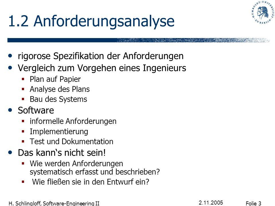 Folie 3 H. Schlingloff, Software-Engineering II 2.11.2005 1.2 Anforderungsanalyse rigorose Spezifikation der Anforderungen Vergleich zum Vorgehen eine