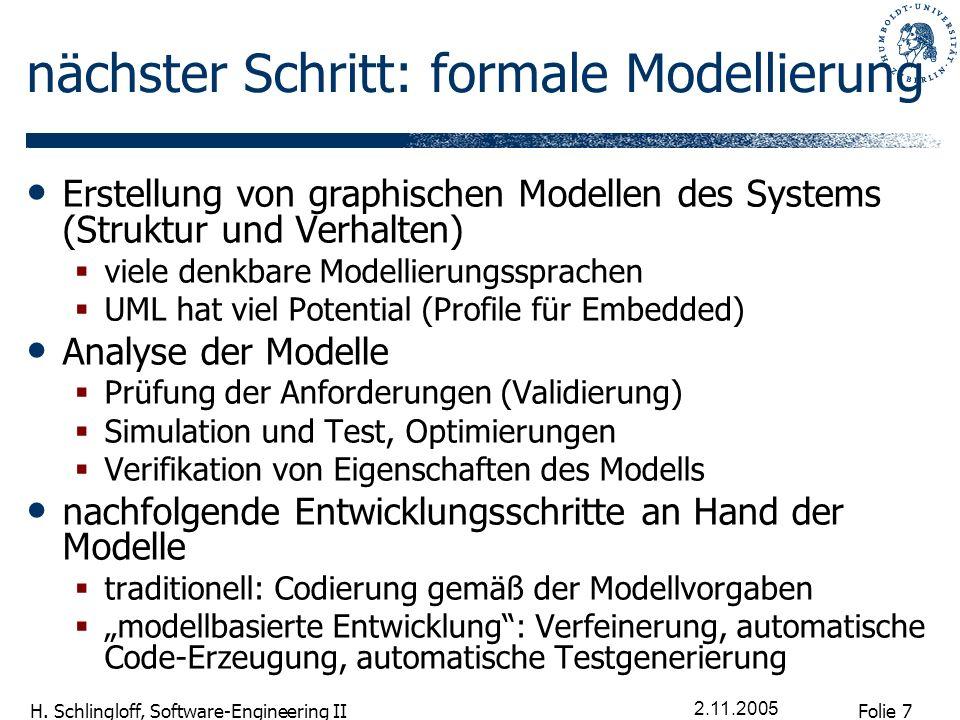 Folie 7 H. Schlingloff, Software-Engineering II 2.11.2005 nächster Schritt: formale Modellierung Erstellung von graphischen Modellen des Systems (Stru