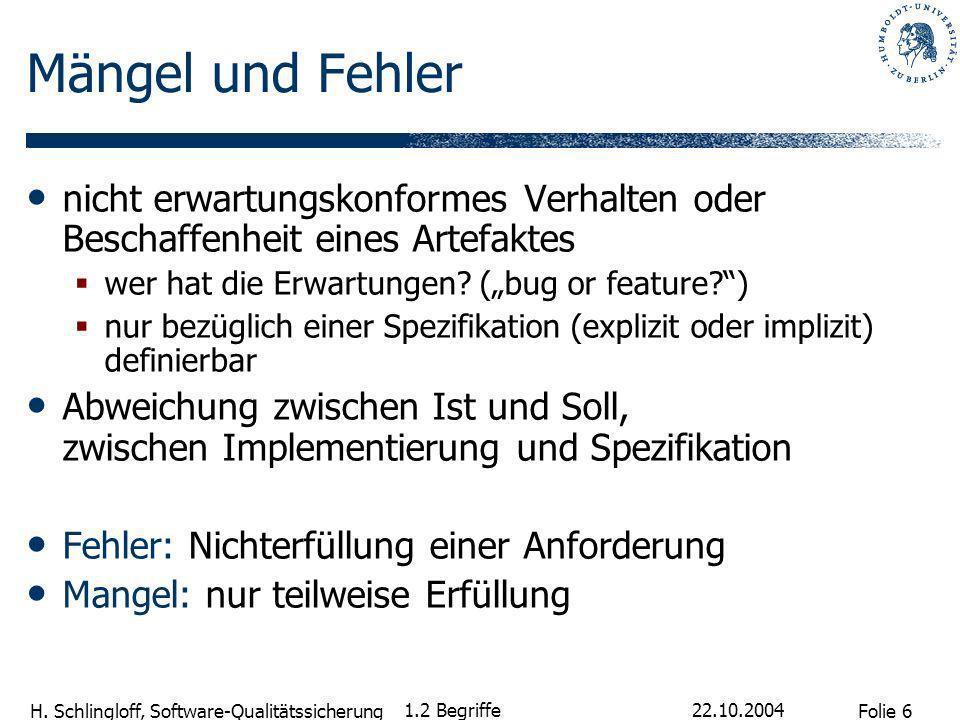Folie 6 H. Schlingloff, Software-Qualitätssicherung 22.10.2004 1.2 Begriffe Mängel und Fehler nicht erwartungskonformes Verhalten oder Beschaffenheit