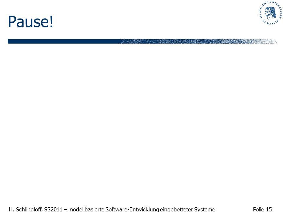 Folie 15 H. Schlingloff, SS2011 – modellbasierte Software-Entwicklung eingebetteter Systeme Pause!