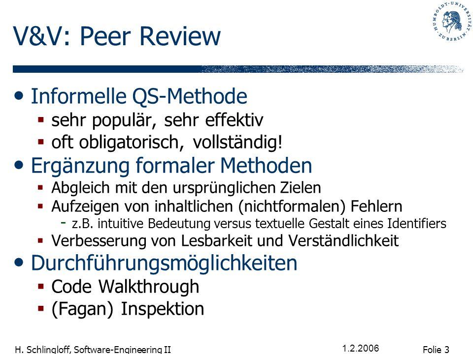 Folie 3 H. Schlingloff, Software-Engineering II 1.2.2006 V&V: Peer Review Informelle QS-Methode sehr populär, sehr effektiv oft obligatorisch, vollstä