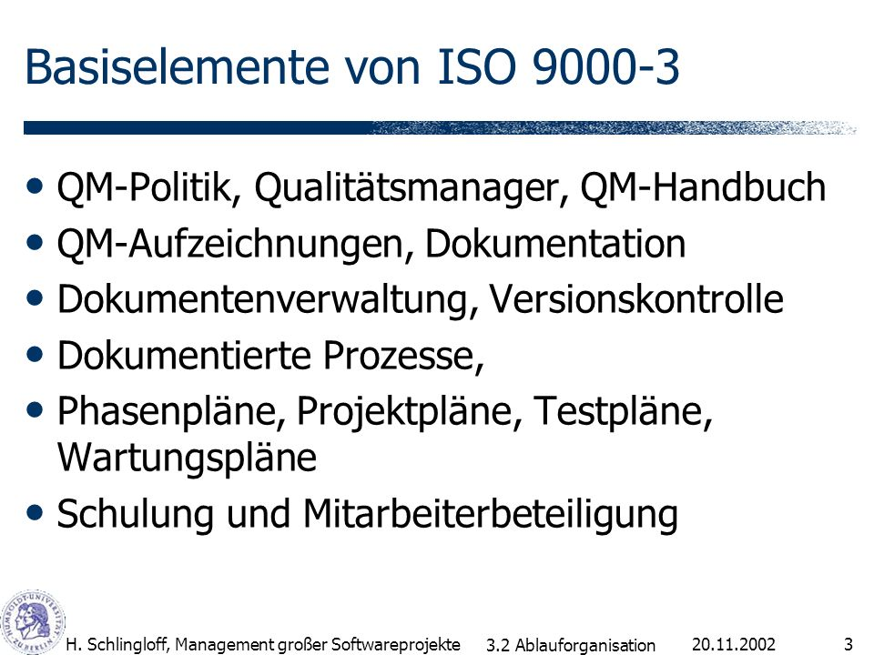 20.11.2002H. Schlingloff, Management großer Softwareprojekte3 Basiselemente von ISO 9000-3 QM-Politik, Qualitätsmanager, QM-Handbuch QM-Aufzeichnungen