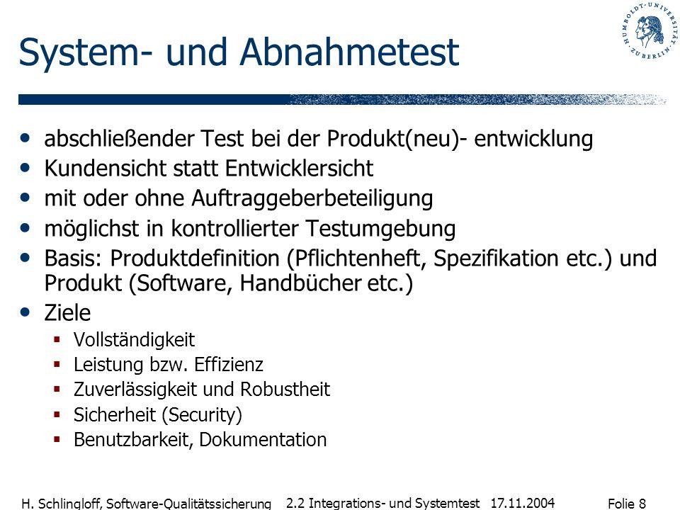Folie 8 H. Schlingloff, Software-Qualitätssicherung 17.11.2004 2.2 Integrations- und Systemtest System- und Abnahmetest abschließender Test bei der Pr