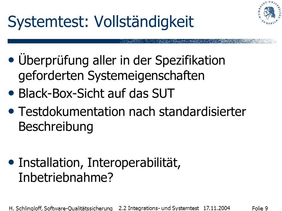 Folie 9 H. Schlingloff, Software-Qualitätssicherung 17.11.2004 2.2 Integrations- und Systemtest Systemtest: Vollständigkeit Überprüfung aller in der S