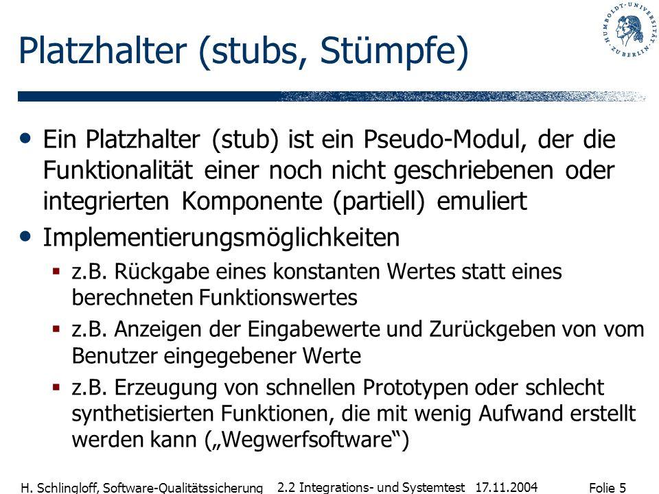 Folie 5 H. Schlingloff, Software-Qualitätssicherung 17.11.2004 2.2 Integrations- und Systemtest Platzhalter (stubs, Stümpfe) Ein Platzhalter (stub) is