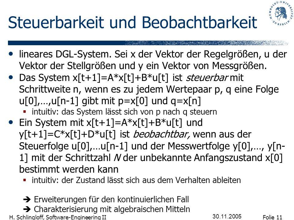 Folie 11 H. Schlingloff, Software-Engineering II 30.11.2005 Steuerbarkeit und Beobachtbarkeit lineares DGL-System. Sei x der Vektor der Regelgrößen, u