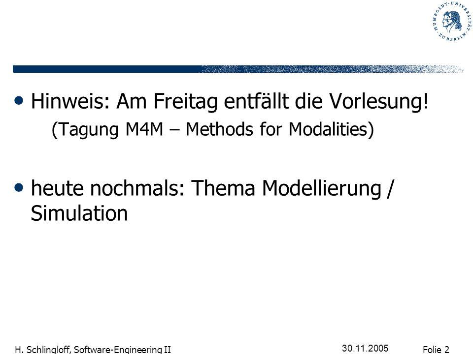 Folie 2 H. Schlingloff, Software-Engineering II 30.11.2005 Hinweis: Am Freitag entfällt die Vorlesung! (Tagung M4M – Methods for Modalities) heute noc