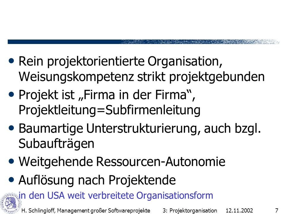 12.11.2002H. Schlingloff, Management großer Softwareprojekte7 Rein projektorientierte Organisation, Weisungskompetenz strikt projektgebunden Projekt i