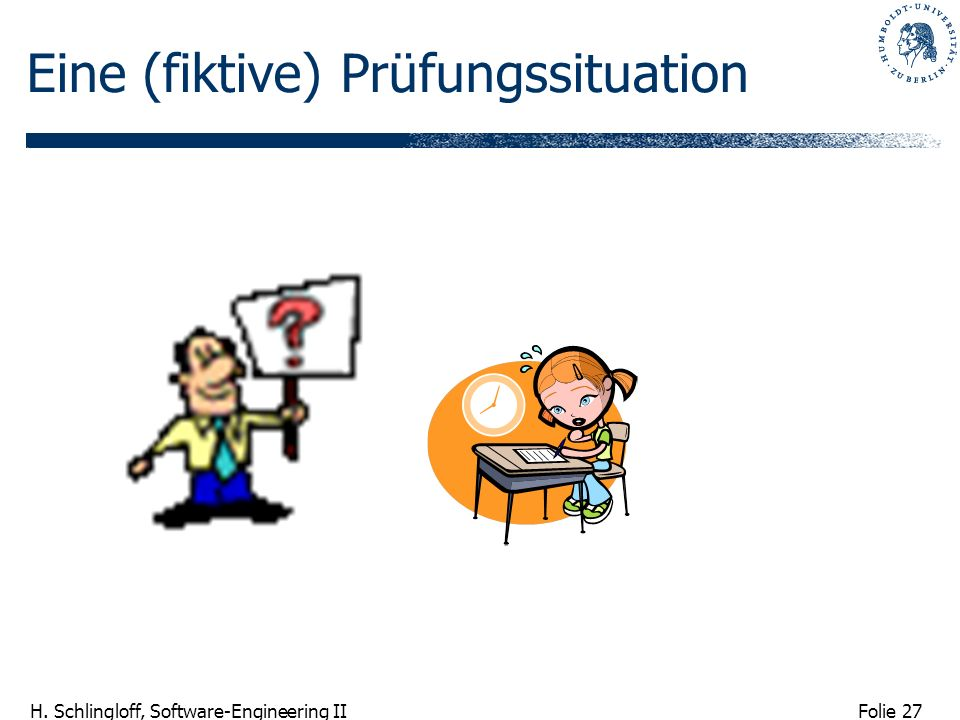 Folie 27 H. Schlingloff, Software-Engineering II Eine (fiktive) Prüfungssituation