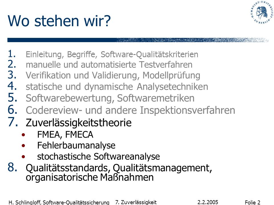 Folie 2 H. Schlingloff, Software-Qualitätssicherung 2.2.2005 7. Zuverlässigkeit Wo stehen wir? 1. Einleitung, Begriffe, Software-Qualitätskriterien 2.