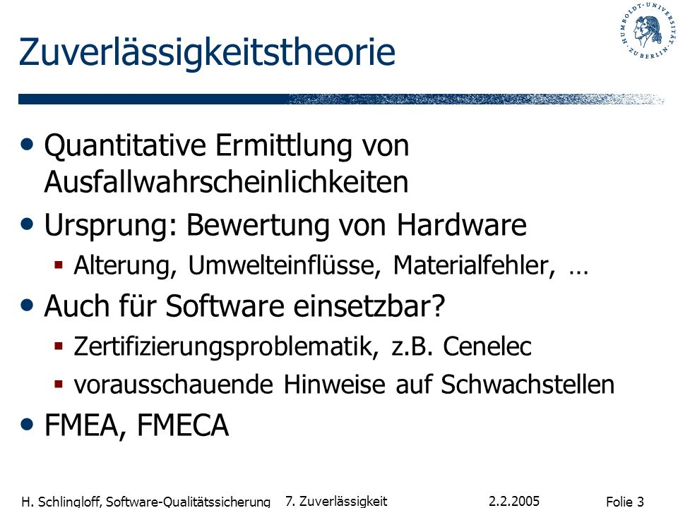 Folie 3 H. Schlingloff, Software-Qualitätssicherung 2.2.2005 7. Zuverlässigkeit Zuverlässigkeitstheorie Quantitative Ermittlung von Ausfallwahrscheinl