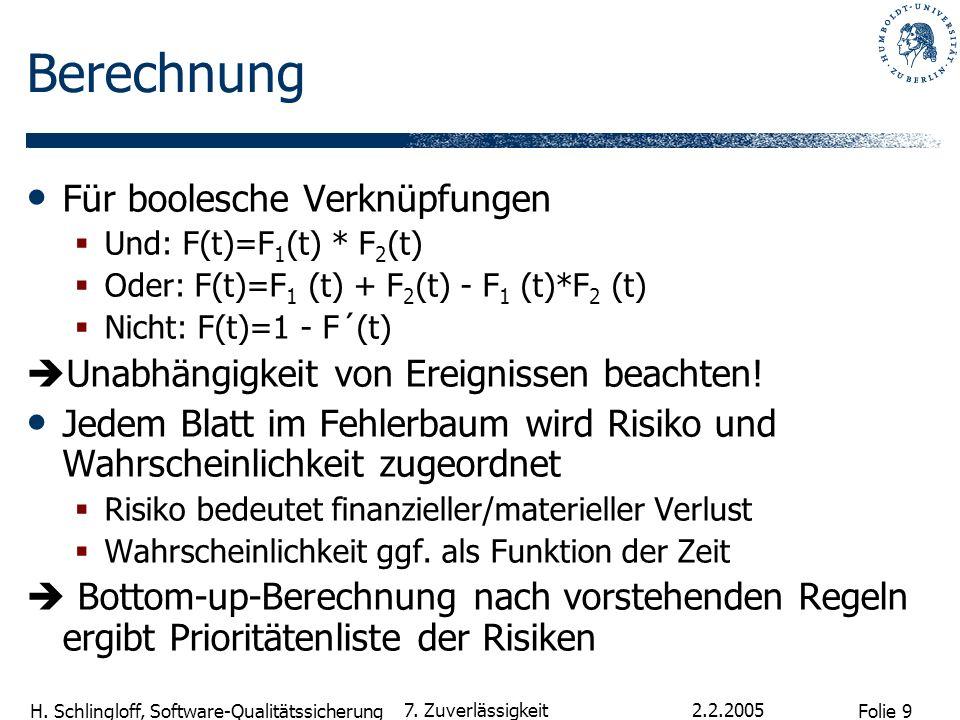 Folie 9 H. Schlingloff, Software-Qualitätssicherung 2.2.2005 7. Zuverlässigkeit Berechnung Für boolesche Verknüpfungen Und: F(t)=F 1 (t) * F 2 (t) Ode