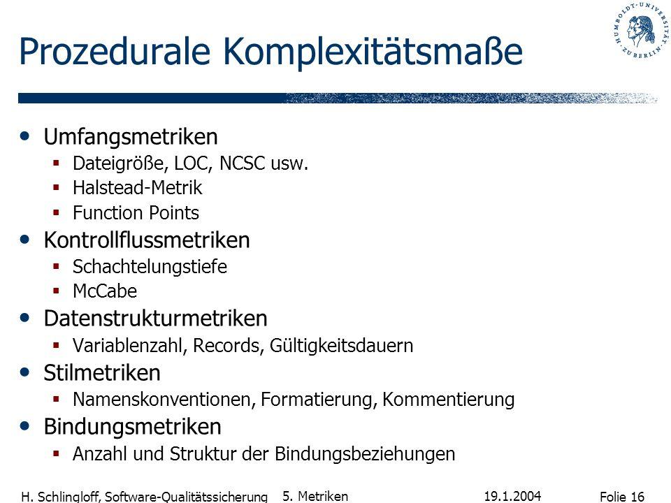 Folie 16 H. Schlingloff, Software-Qualitätssicherung 19.1.2004 5. Metriken Prozedurale Komplexitätsmaße Umfangsmetriken Dateigröße, LOC, NCSC usw. Hal