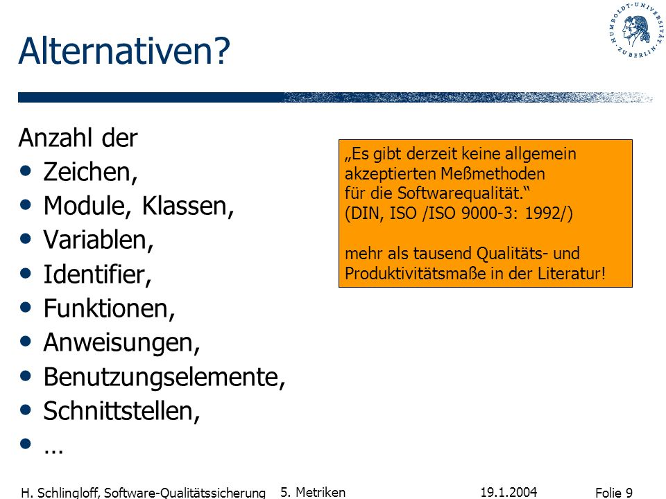 Folie 9 H. Schlingloff, Software-Qualitätssicherung 19.1.2004 5. Metriken Alternativen? Anzahl der Zeichen, Module, Klassen, Variablen, Identifier, Fu