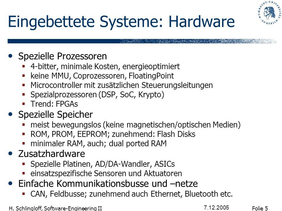 Folie 5 H. Schlingloff, Software-Engineering II 7.12.2005 Eingebettete Systeme: Hardware Spezielle Prozessoren 4-bitter, minimale Kosten, energieoptim