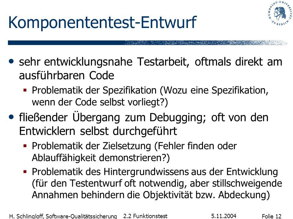 Folie 12 H. Schlingloff, Software-Qualitätssicherung 5.11.2004 2.2 Funktionstest Komponententest-Entwurf sehr entwicklungsnahe Testarbeit, oftmals dir