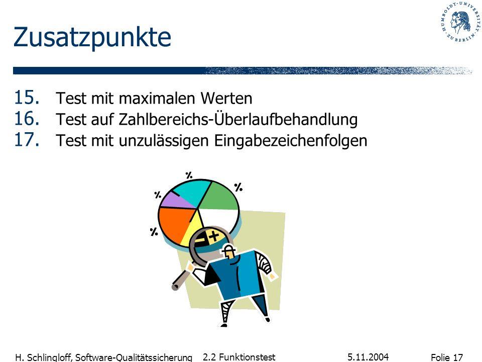 Folie 17 H. Schlingloff, Software-Qualitätssicherung 5.11.2004 2.2 Funktionstest Zusatzpunkte 15. Test mit maximalen Werten 16. Test auf Zahlbereichs-