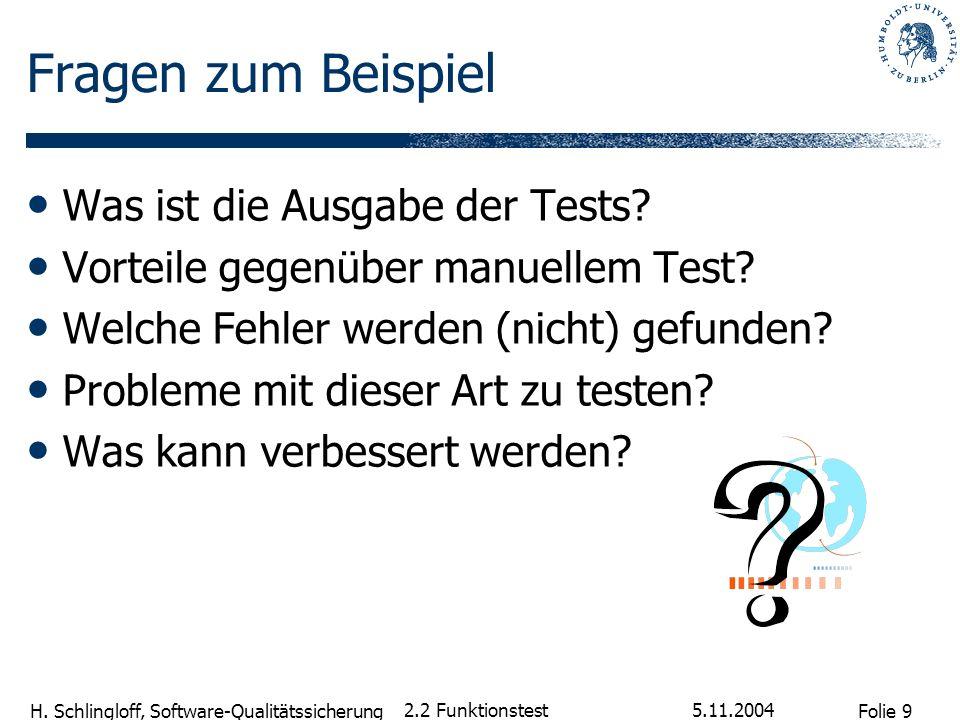 Folie 9 H. Schlingloff, Software-Qualitätssicherung 5.11.2004 2.2 Funktionstest Fragen zum Beispiel Was ist die Ausgabe der Tests? Vorteile gegenüber