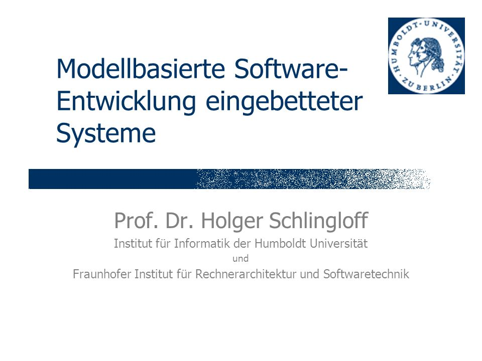 Modellbasierte Software- Entwicklung eingebetteter Systeme Prof. Dr. Holger Schlingloff Institut für Informatik der Humboldt Universität und Fraunhofe