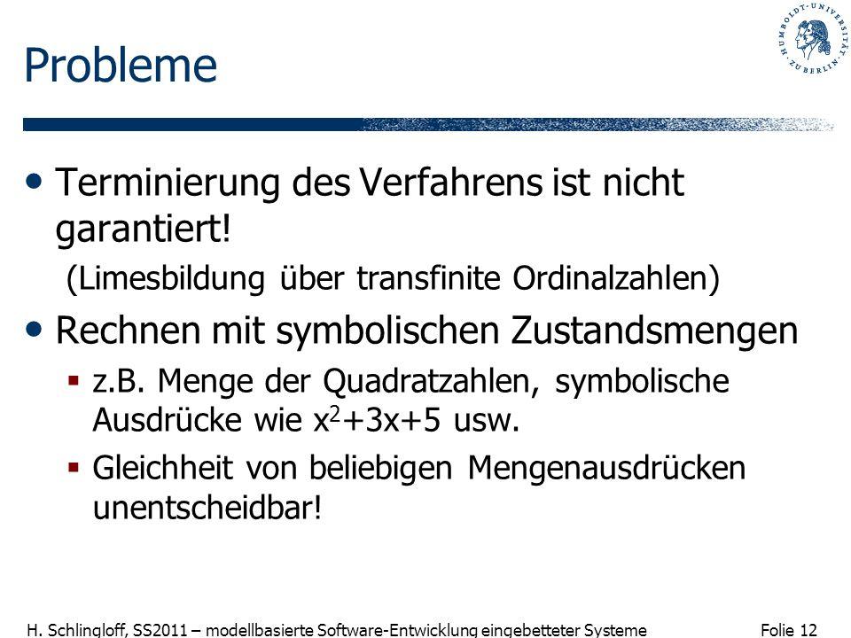 Folie 12 H. Schlingloff, SS2011 – modellbasierte Software-Entwicklung eingebetteter Systeme Probleme Terminierung des Verfahrens ist nicht garantiert!