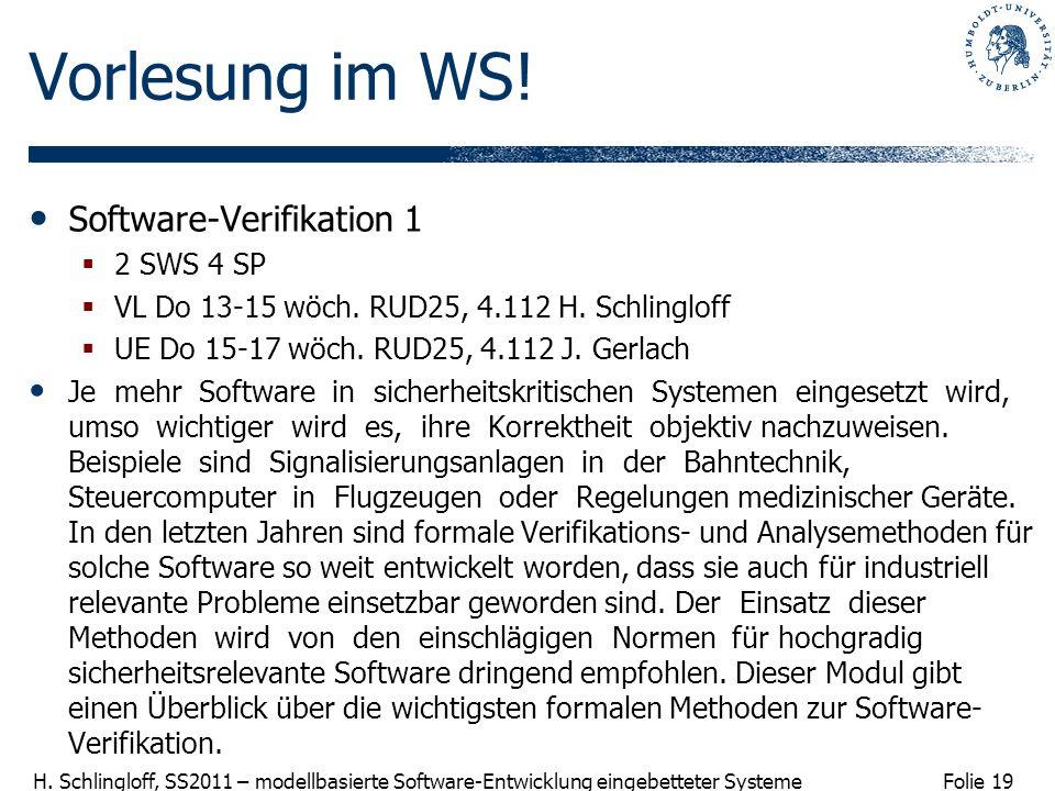 Folie 19 H. Schlingloff, SS2011 – modellbasierte Software-Entwicklung eingebetteter Systeme Vorlesung im WS! Software-Verifikation 1 2 SWS 4 SP VL Do