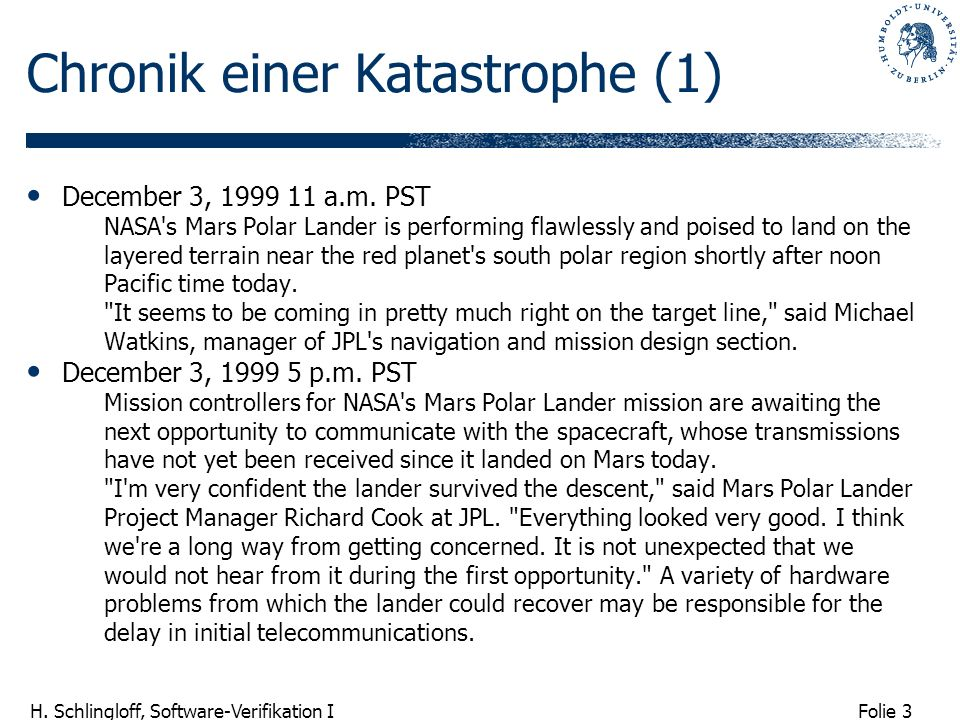 Folie 3 H. Schlingloff, Software-Verifikation I Chronik einer Katastrophe (1) December 3, 1999 11 a.m. PST NASA's Mars Polar Lander is performing flaw