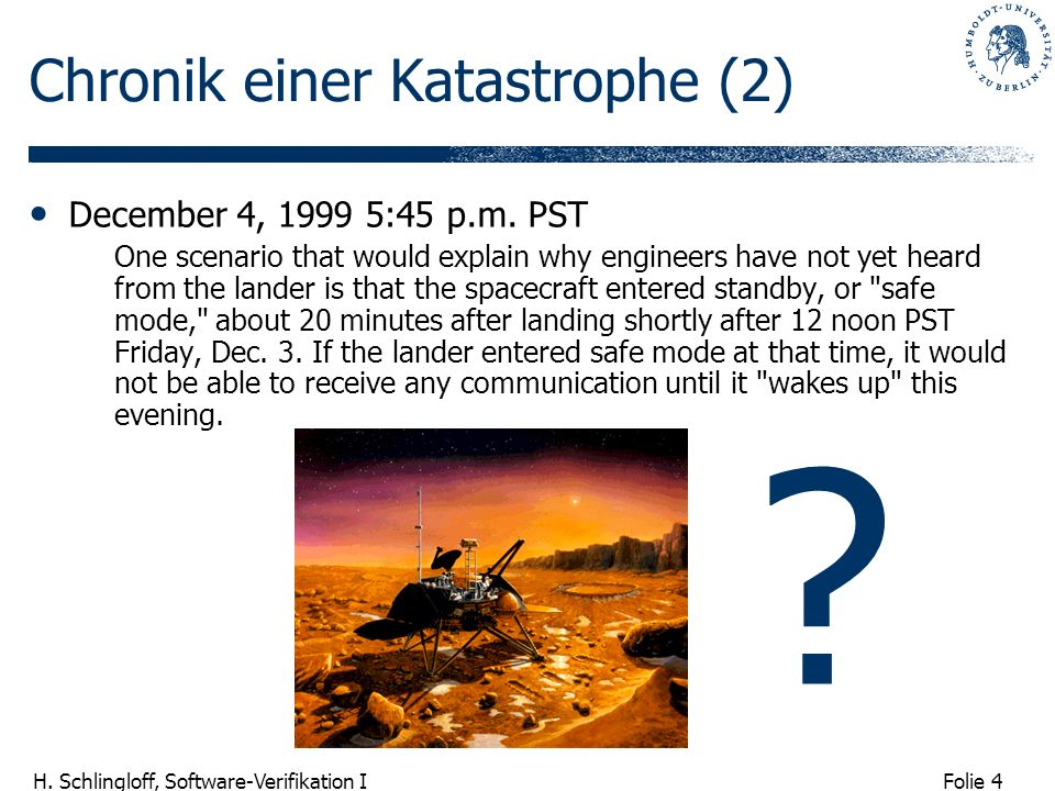 Folie 4 H. Schlingloff, Software-Verifikation I Chronik einer Katastrophe (2) December 4, 1999 5:45 p.m. PST One scenario that would explain why engin