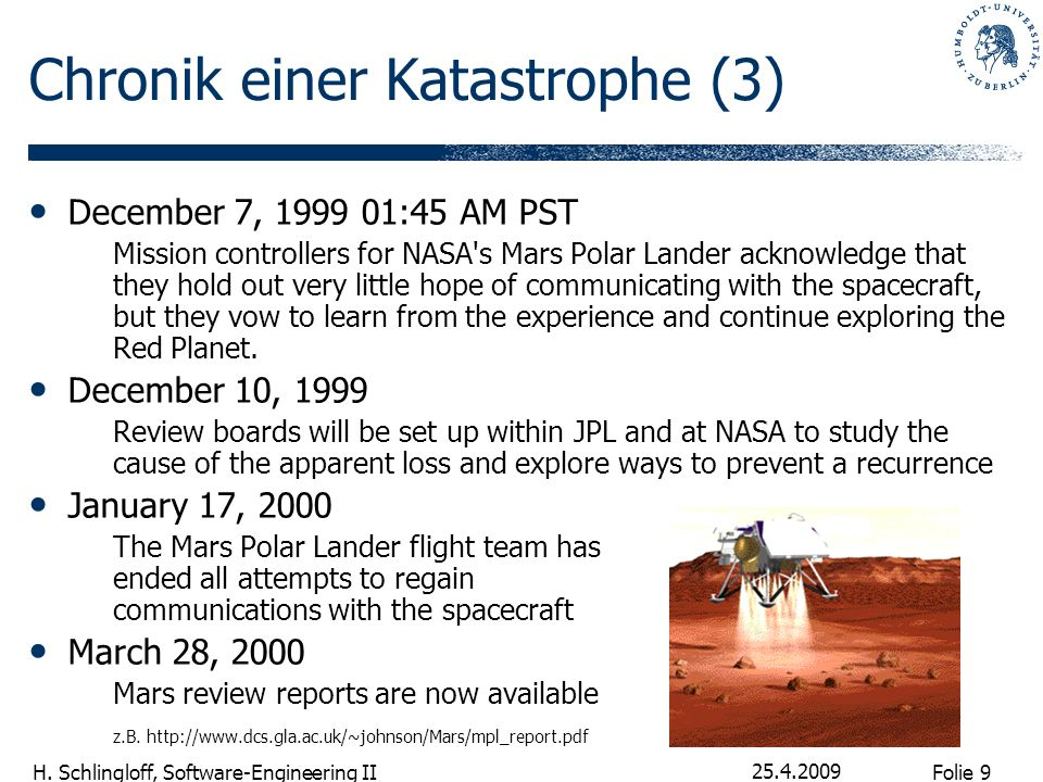 Folie 9 H. Schlingloff, Software-Engineering II 25.4.2009 Chronik einer Katastrophe (3) December 7, 1999 01:45 AM PST Mission controllers for NASA's M