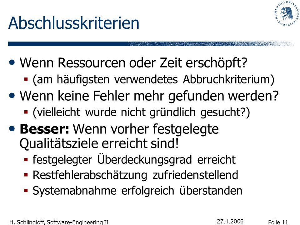 Folie 11 H. Schlingloff, Software-Engineering II 27.1.2006 Abschlusskriterien Wenn Ressourcen oder Zeit erschöpft? (am häufigsten verwendetes Abbruchk