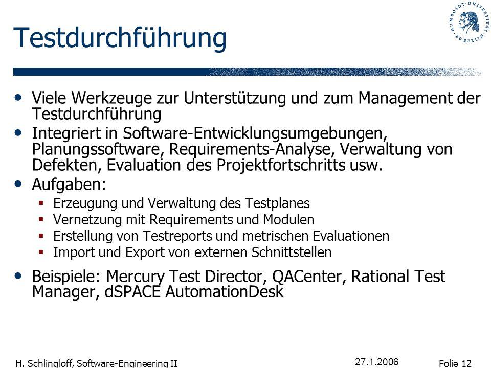 Folie 12 H. Schlingloff, Software-Engineering II 27.1.2006 Testdurchführung Viele Werkzeuge zur Unterstützung und zum Management der Testdurchführung