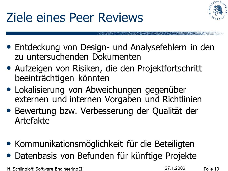 Folie 19 H. Schlingloff, Software-Engineering II 27.1.2006 Ziele eines Peer Reviews Entdeckung von Design- und Analysefehlern in den zu untersuchenden
